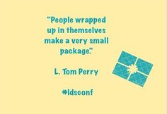 "L. Tom Perry ""People wrapped up in themselves make a very small package"" (lds quote)"