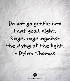 """""""Do Not Go Gentle Into That Good Night."""" -Dylan Thomas"""