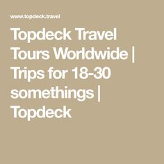 Topdeck Travel Tours Worldwide | Trips for 18-30 somethings | Topdeck