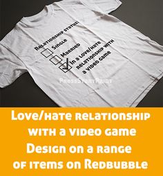 Avoid awkward questions about your love life and answer truthfully that your relationship is with a video game. No relationships are perfect especially those with a video game. Other variations available. Ask for different colors and color backgrounds. Great gaming gift for any gamer.
