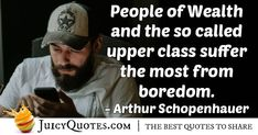"""""""People of Wealth and the so called upper class suffer the most from boredom."""" – Arthur Schopenhauer"""