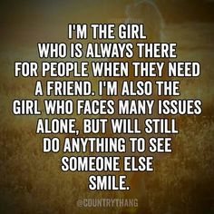 Im the girl who is always there for people when they need a friend im also the girl who faces many issues alone but will still do anything to see someone else smile {Sometimes you have to learn to be your own best friend}