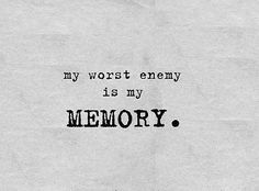 My worst enemy is my memory. (When I can remember things I would prefer to forget and also when I can't remember what I should!)