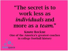 The secret is to work less as individuals and more as a team -- Knute Rockne