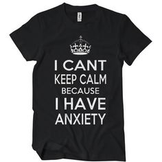 Womens I Can't Keep Calm Because I Have Anxiety T-Shirt Funny College Tee Shirt Textual Tees Funny Graphic Tees, Funny Tees, Funny Tshirts, Geek Shirts, Cool T Shirts, College Humor, Funny College, Cant Keep Calm, Movie T Shirts