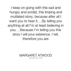 "Margaret Atwood - ""I keep on going with this sad and hungry and sordid, this limping and mutilated story,..."". writing, writer, storytelling, muses"