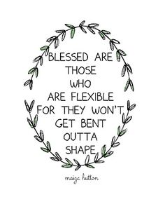Blessed are those who are flexible for they won't get bent outta shape!