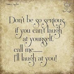 Learn to laugh at yourself!! It's one way That helps to live a happy, joyful life!!! :)