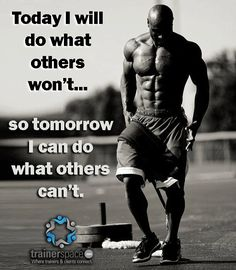 Today I will do what others won't... So tomorrow I can do what others can't.