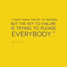 """I don't know the key to success but the key to failure is trying to please everybody"" Bill Cosby"
