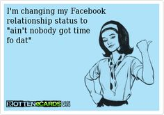 I'm changing my Facebook   relationship status to   ain't nobody got time   fo dat