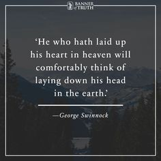He who hath laid up his heart in heaven will comfortably think of laying his head in the earth.   — George Swinnock  https://banneroftruth.org/us/about/banner-authors/george-swinnock/?utm_content=buffer7e506&utm_medium=social&utm_source=pinterest.com&utm_campaign=buffer