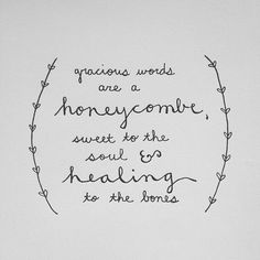 Gracious words are a honeycomb, sweet to the soul and healing to the bones