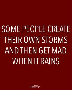 """""""Some people create their own storms and then get mad when it rains."""""""