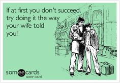 If at first you don't succeed, try doing it the way your wife told you!