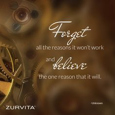 Forget all the reasons it won't work and believe the one reason that it will. - Unknown