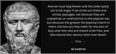 And we must beg Homer and the other poets not to be angry if we strike out these and similar passages, not because they are unpoetical, or unattractive to the popular ear, but because the greater the poetical charm in them, the less are they meet for the ears of boys and men who are meant to be free, and who should fear slavery more than death.