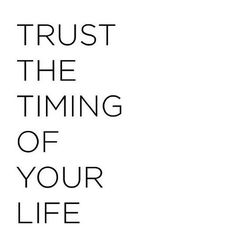 Trust the timing of your life... wise words
