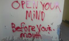 Open your mind before your mouth.