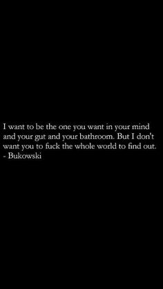 I want to be the one you want in your mind and your gut and your bathroom. But I don't want you to fuck the whole world to find out. Poem Quotes, Poems, Funny Quotes, Life Quotes, Meaningful Quotes, Inspirational Quotes, Charles Bukowski Quotes, Dark Quotes, Word Pictures