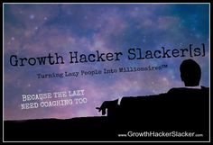 Coaching For the LAZY MILLIONAIRE.  http://www.GrowthHackerSlacker.com