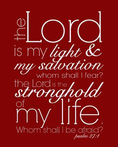 Psalm 27:1.....one of my favorite Bible verses.....has uplifted me many times in my life....
