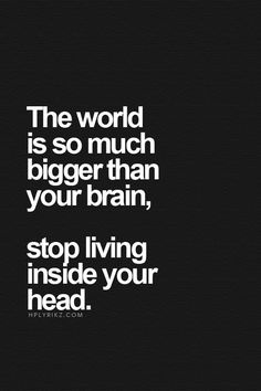 The world is so much bigger than your brain, stop living inside your head.
