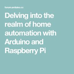 Delving into the realm of home automation with Arduino and Raspberry Pi