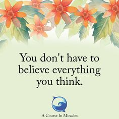 A course in miracles-you don't have to believe everything you think Positive Relationship Quotes, Positive Quotes For Life, Miracle Quotes, Miracle Prayer, Enjoy Quotes, Bubble Quotes, Daily Positive Affirmations, Marianne Williamson, A Course In Miracles