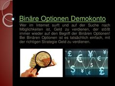 Besuchen Sie diese Website http://www.binaereoptionenstrategie.eu/binaereoptionendemokonto.html für weitere Informationen über Binäre Optionen Demokonto.Auch das Binäre Optionen Demokonto hatte mir natürlich schon vorher gezeigt, dass die Strategien, die ich an die Hand bekommen hatte, ganz zuverlässig und risikofrei funktionieren. Auch Sie können jederzeit beginnen und die Binären Optionen mit einem Demokonto handeln und so ohne Risiko und solange Sie wollen erfahren,