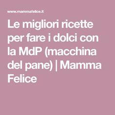 Le migliori ricette per fare i dolci con la MdP (macchina del pane)   Mamma Felice