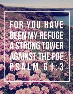 """""""For you have been my refuge. A strong tower against the foe."""" - Psalm 61:3"""