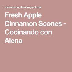 Fresh Apple Cinnamon Scones - Cocinando con Alena
