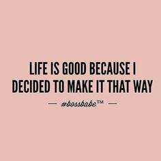 Life is good because I decided to make it that way