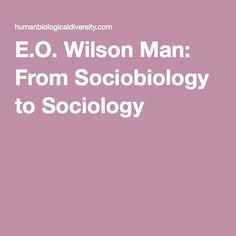 E.O. Wilson Man: From Sociobiology to Sociology