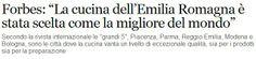 """Finalmente una bella, dannatissima notizia! Non solo questa è una eccellenza, ma io CI VIVO IN MEZZO e me ne NUTRO!!!  """"Forbes: """"La cucina dell'Emilia Romagna è stata scelta come la migliore del mondo"""" Secondo la rivista internazionale le """"grandi 5"""", Piacenza, Parma, Reggio Emilia, Modena e Bologna, sono le città dove la cucina vanta un livello di eccezionale qualità, sia per i prodotti sia per la preparazione"""""""