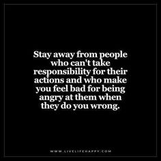 Quotes Sayings and Affirmations Live Life Happy: Stay away from people who cant take responsibility for their actions and who make you feel bad for being angry at them when they do you wrong. Unknown The post Stay Away from Peopl Great Quotes, Quotes To Live By, Me Quotes, Motivational Quotes, Inspirational Quotes, Stay Away Quotes, Happy Quotes, Stay Positive Quotes, Fabulous Quotes