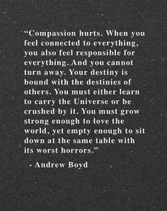 compassion hurts. when you feel connected to everything, you also feel responsible for everything. your destiny is bound with the destinies of others. you must either learn to carry the universe or be crushed by it. you must grow strong enough to love the world, yet empety enough to sit down at the same table with its worst horrors
