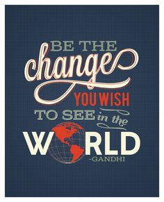 Be the Change You Wish to See in the World - Mahatma Gandhi