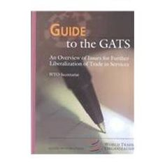 Guide to the GATS - An Overview of Issues for Further Liberalization of Trade in Services (WTO's Guide to Series Volume 3) by World Trade Organization Staff. $343.00. Publication: November 2000. Publisher: Kluwer Law International; 1 edition (November 2000). Series - WTO's Guide to World Trade, Law, November, Organization, Books, Getting Organized, Livros, Organisation, Libros