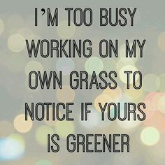 I'm to busy working on my own grass to notice if yours is greener