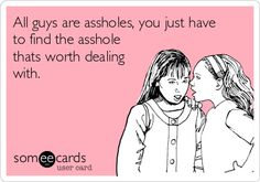 All guys are assholes, you just haveto find the assholethats worth dealingwith.