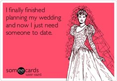 I finally finished planning my wedding and now I just need someone to date.