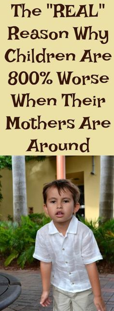 The Reason Why Children are 800% Worse When Their Mothers Are Around. A beautiful  theory for all moms!