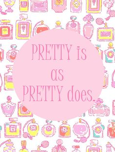 """""""Pretty is as pretty does"""" This one hits home a little hard... My Dad told me this over and over and over and over again!!!"""