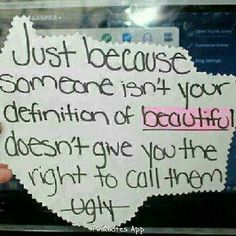 Just because someone isn't your definition of beautiful doesn't give you the right to call them ugly.