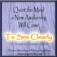 """Quiet the Mind, A New Awakening Will Come.  To See Clearly – A Novel of Mystical Enchantment  Susan Monday and Mary Anthony  """"A compelling story full of intrigue and romantic delights, that will keep you up all night reading and wanting more."""" C.Bell, Redmond, OR   Facebook: Susan Monday – Author  Twitter: Susan_Monday amazon.com/author/susanmonday  Visionary Fiction , Mystical , Spiritual , Romance visionarynovel.com susanmonday.com"""