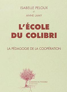 Amazon.fr - L'Ecole du Colibri. La Pédagogie de la coopération - Isabelle Peloux/Anne Lamy - Livres