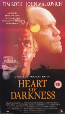 Heart of Darkness is a 1993 television adaptation of Joseph Conrad's famous novella written by Benedict Fitzgerald, directed by Nicolas Roeg, and starring Tim Roth, John Malkovich, Isaach De Bankolé and James Fox. The show is the third screen adaptation of the novella, following a 1958 television adaptation for the anthology series Playhouse 90 starring Boris Karloff, and 1979's Apocalypse Now with Marlon Brando, which loosely adapted it and updated it to the Vietnam War.