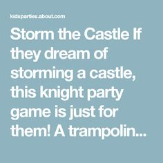 Storm the Castle  If they dream of storming a castle, this knight party game is just for them! A trampoline or bouncy house works well as the castle for this game, but you can use a makeshift castle wall (think a sheet hung from a clothesline), a large cardboard box or some other structure, such as a playhouse, to serve as the castle. You can even use sidewalk chalk to draw a large castle outline on the ground.  To play, one half of the players must stand outside while the other half are…